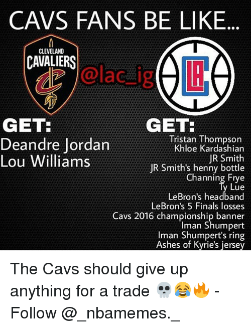 DeAndre Jordan: CAVS FANS BE LIKE  CLEVELAND  CAVALIERS  dz @lac_ijg  GET:  GET  Tristan Thompson  Khloe Kardashian  JR Smith  JR Smith's henny bottle  Channing Frye  Lue  LeBron's headband  LeBron's 5 Finals losses  Cavs 2016 championship banner  Iman Shumpert  Iman Shumpert's ring  Ashes of Kyrie's jersey  Deandre Jordan  Lou Williams The Cavs should give up anything for a trade 💀😂🔥 - Follow @_nbamemes._