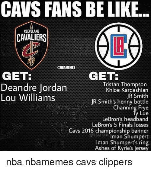 DeAndre Jordan: CAVS FANS BE LIKE...  CLEVELAND  CAVALIERS  LB  @NBAMEMES  GET:  Deandre Jordan  Lou Williams  GET  Tristan Thompson  Khloe Kardashian  JR Smith  JR Smith's henny bottle  Channing Frye  Lue  LeBron's headband  LeBron's 5 Finals losses  Cavs 2016 championship banner  Iman Shumpert  Iman Shumpert's ring  Ashes of Kyrie's jersey nba nbamemes cavs clippers
