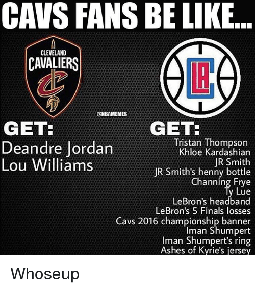 DeAndre Jordan: CAVS FANS BE LIKE  CLEVELAND  CAVALIERS  LI  @HBAMEMES  GET  GET  Deandre Jordan  Lou Williams  Tristan Thompson  Khloe Kardashian  JR Smith  JR Smith's henny bottle  Channing Etye  Lue  LeBron's headband  LeBron's 5 Finals losses  Cavs 2016 championship banner  Iman Shumpert  Iman Shumpert's ring  Ashes of Kyrie's jersey Whoseup