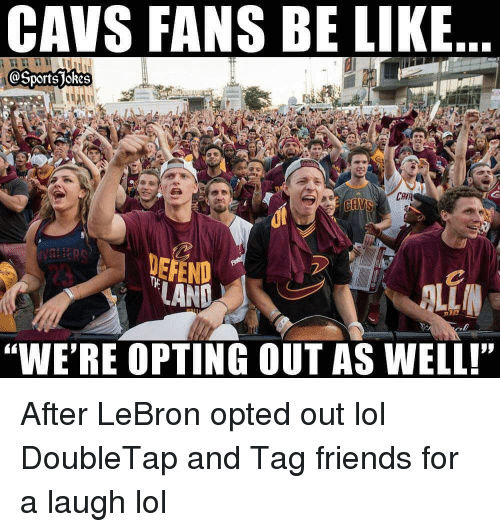 "Be Like, Cavs, and Friends: CAVS FANS BE LIKE  OSports jokes  CAV  DEFEND  ""WE'RE OPTING OUT AS WELL! After LeBron opted out lol DoubleTap and Tag friends for a laugh lol"