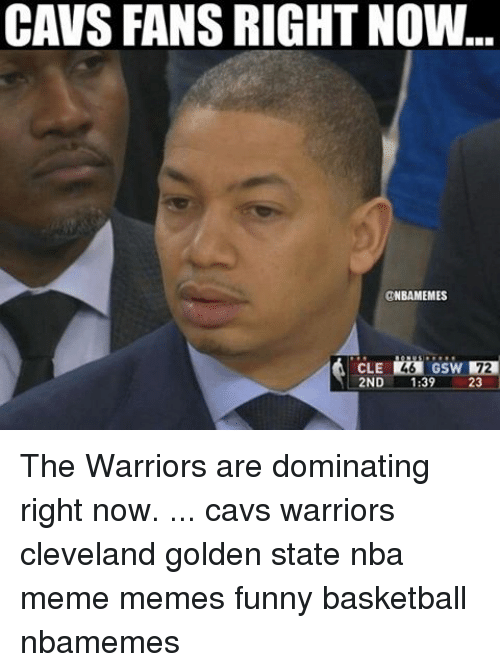 Funny Basketball: CAVS FANS RIGHT NOW  @NBAMEMES  2ND  39  23 The Warriors are dominating right now. ... cavs warriors cleveland golden state nba meme memes funny basketball nbamemes