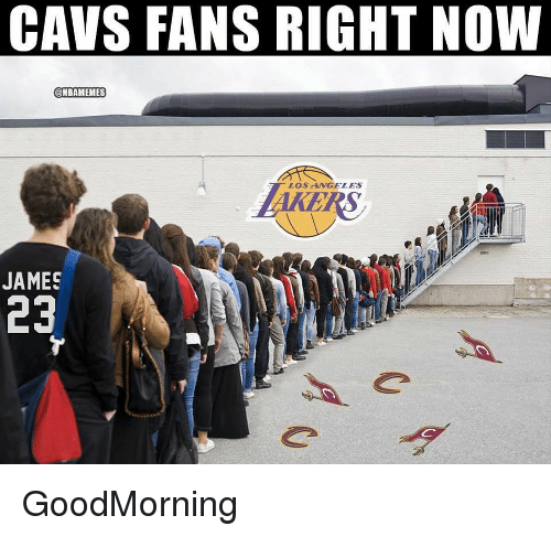 Cavs, Nba, and James: CAVS FANS RIGHT NOW  @NBAMEMES  LOSANGELES  JAMES GoodMorning
