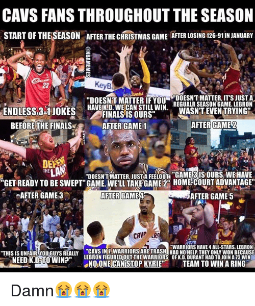 """Cavs, Christmas, and Finals: CAVS FANS THROUGHOUT THE SEASON  START OFTHELSEASON ATER THE CHRISTMAS GAME ATER LOSING 126-91INJANUARY  """"DOESNTT MATTER IF YOU  DOESNT MATTER, ITS JUST A  HAVE KD. WECAN STILL WIN.  REGUALR SEASON GAME. LEBRON  ENDLESS 3-1 JOKES  WASNT EVEN TRYING  FINALS IS OURS""""  AFTER GAME2  BEFORE THE FINALS  AFTER GAME 1  THE  DOESNTMATTER JUST FEELOUn """"GAMERIS OURS WEHAVE  """"GET READY TO BE SWEPT"""" GAME. WELL TAKE GAME 2CO HOME COURT ADVANTAGE""""  AFTER GAME 3  AFTER GAME 4  AFTER GAME 5  CAV  HWARRIORS HAVE 4 ALL-STARS. LEBRON  """"THIS ISUNFAIR You Guys REALLY CAME WON BECAUSE  NEEDK.D TO WIN?""""  LEBRON FIGUREDOUT THE WARRIORS OF K.D.DURANTHAD TO JOINA13 WIN  NOONE CAN STOP KYRIE  TEAM TO WIN A RING Damn😭😭😭"""