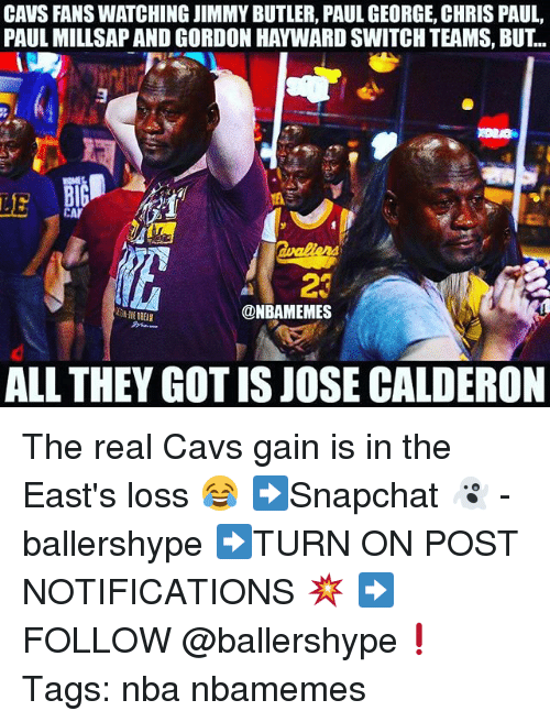 Cavs, Chris Paul, and Gordon Hayward: CAVS FANS WATCHING JIMMY BUTLER, PAUL GEORGE, CHRIS PAUL  PAUL MILLSAP AND GORDON HAYWARD SWITCH TEAMS, BUT..  LE  23  @NBAMEMES  ALL THEY GOT IS JOSE CALDERON The real Cavs gain is in the East's loss 😂 ➡Snapchat 👻 - ballershype ➡TURN ON POST NOTIFICATIONS 💥 ➡ FOLLOW @ballershype❗ Tags: nba nbamemes