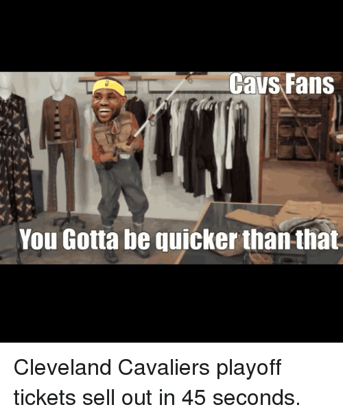 Gotta Be Quicker: Cavs Fans  You Gotta be quicker than that Cleveland Cavaliers playoff tickets sell out in 45 seconds.
