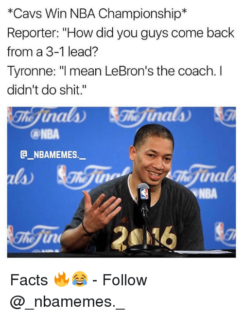 "3 1 Lead: *Cavs Win NBA Championship*  Reporter: ""How did you guys come back  from a 3-1 lead?  Tyronne: I mean LeBron's the coach. I  didn't do shit.""  ca-NBA  G_NBAMEMES._  la)  NBA Facts 🔥😂 - Follow @_nbamemes._"
