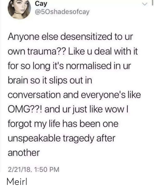 Life, Omg, and Wow: Cay  @50shadesofcay  Anyone else desensitized to ur  own trauma?? Like u deal with it  for so long it's normalised in ur  brain so it slips out in  conversation and everyone's like  OMG??! and ur just like wow I  forgot my life has been one  unspeakable tragedy after  another  2/21/18, 1:50 PM Meirl