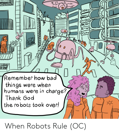 Robots: Cay  Remember how bad  things were when  humans were in charge?,  Thank God  the robots took over! When Robots Rule (OC)