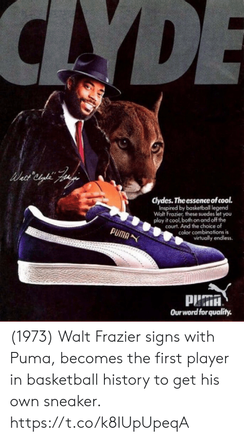 Basketball: CAYDE  clydes. The essence of cool.  Inspired by basketball legend  Walt Frazier, these suedes let you  play it cool, both on and off the  court. And the choice of  color combinations is  virtually endless  PUMA  Ourword forquality. (1973) Walt Frazier signs with Puma, becomes the first player in basketball history to get his own sneaker. https://t.co/k8IUpUpeqA