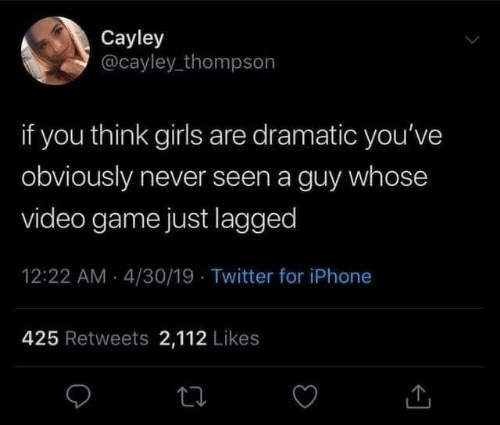 dramatic: Cayley  @cayley_thompson  if you think girls are dramatic you've  obviously never seen a guy whose  video game just lagged  12:22 AM - 4/30/19 · Twitter for iPhone  425 Retweets 2,112 Likes
