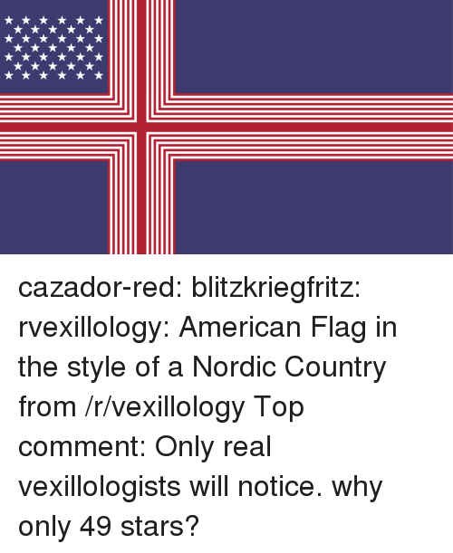 Reddit, Tumblr, and American: cazador-red:  blitzkriegfritz:   rvexillology:  American Flag in the style of a Nordic Country  from /r/vexillology Top comment: Only real vexillologists will notice. why only 49 stars?