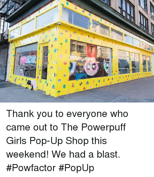 popup: CB  ace a Thank you to everyone who came out to The Powerpuff Girls Pop-Up Shop this weekend! We had a blast. #Powfactor #PopUp