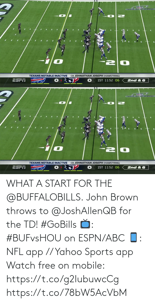 john: CB JOHNATHAN JOSEPH (HAMSTRING)  TEXANS NOTABLE INACTIVE  1ST 11:52 06  2nd & 6   CB JOHNATHAN JOSEPH (HAMSTRING)  TEXANS NOTABLE INACTIVE  ESPN  1ST 11:52 | 06  2nd & 6 WHAT A START FOR THE @BUFFALOBILLS.  John Brown throws to @JoshAllenQB for the TD! #GoBills  📺: #BUFvsHOU on ESPN/ABC 📱: NFL app // Yahoo Sports app Watch free on mobile: https://t.co/g2IubuwcCg https://t.co/78bW5AcVbM