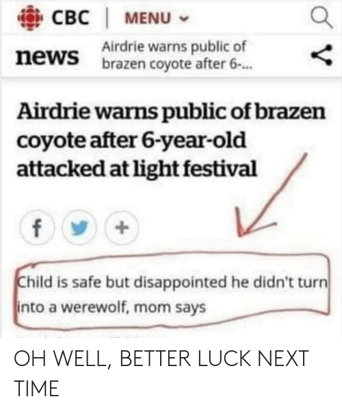 Disappointed, News, and Coyote: CBC   MENU  Airdrie warns public of  brazen coyote after 6.  news  Airdrie warns public of brazen  coyote after 6-year-old  attacked at light festival  Child is safe but disappointed he didn't turn  into a werewolf, mom says OH WELL, BETTER LUCK NEXT TIME
