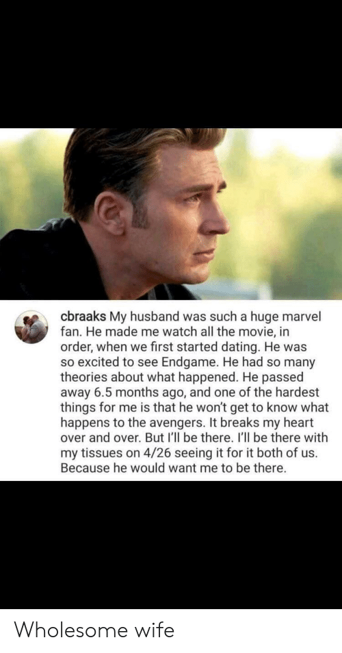 so excited: cbraaks My husband was such a huge marvel  fan. He made me watch all the movie, in  order, when we first started dating. He was  so excited to see Endgame. He had so many  theories about what happened. He passed  away 6.5 months ago, and one of the hardest  things for me is that he won't get to know what  happens to the avengers. It breaks my heart  over and over. But I'll be there. I'll be there with  my tissues on 4/26 seeing it for it both of us.  Because he would want me to be there. Wholesome wife