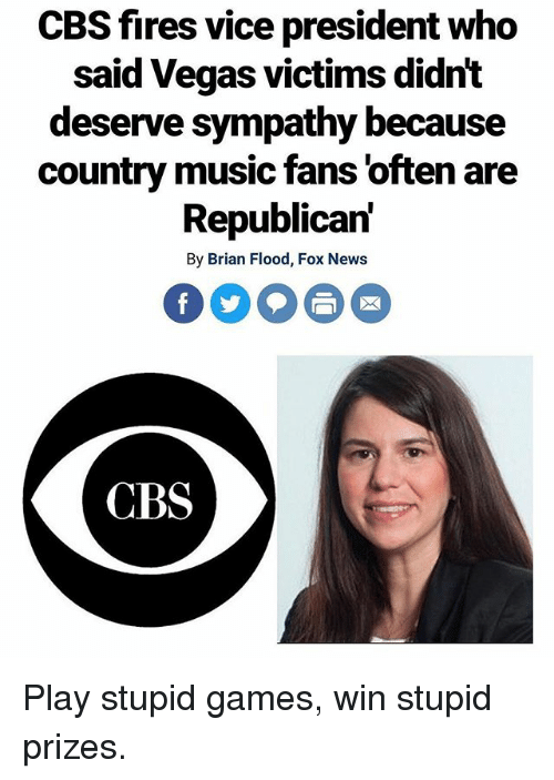 play-stupid-games: CBS fires vice president who  said Vegas victims didnt  deserve sympathy because  country music fans 'often are  Republican'  By Brian Flood, Fox News  CBS Play stupid games, win stupid prizes.