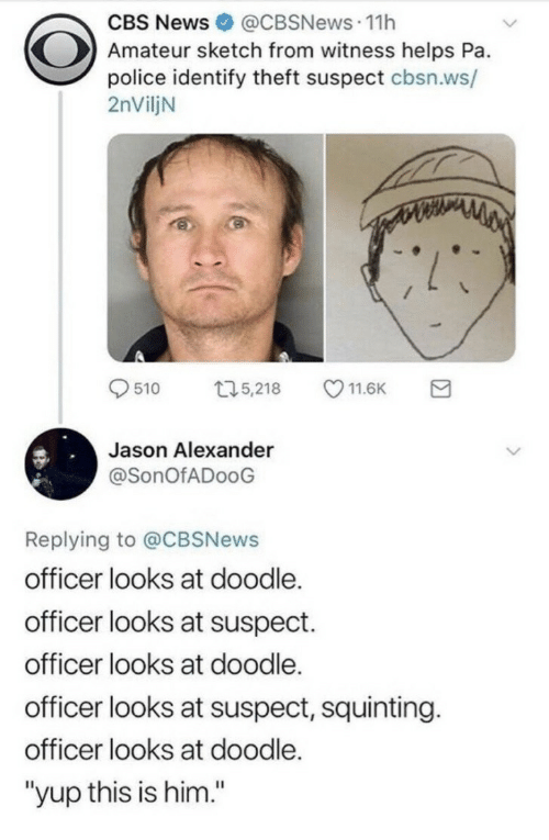 "Jason Alexander, News, and Police: CBS News@CBSNews.11h  Amateur sketch from witness helps Pa.  police identify theft suspect cbsn.ws/  2nViljN  9510 ロ5,218 11.6K a  Jason Alexander  @SonOfADooG  Replying to @CBSNews  officer looks at doodle.  officer looks at suspect.  officer looks at doodle.  officer looks at suspect, squinting.  officer looks at doodle.  ""yup this is him."""