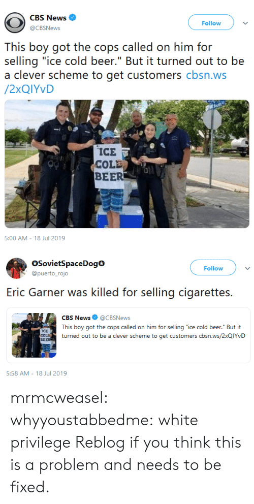"Beer, News, and Target: CBS News  Follow  @CBSNews  This boy got the cops called on him for  selling ""ice cold beer."" But it turned out to be  a clever scheme to get customers cbsn.ws  /2XQIYVD  ICE  COLE  BEER  5:00 AM - 18 Jul 2019   SovietSpaceDog  @puerto_rojo  Follow  selling cigarettes  Eric Garner was killed for  CBS News @CBSNews  This boy got the cops called on him for selling ""ice cold beer."" But it  ICE  COLD  BEER  turned out to be a clever scheme to get customers cbsn.ws/2XQIYVD  5:58 AM 18 Jul 2019 mrmcweasel:  whyyoustabbedme: white privilege  Reblog if you think this is a problem and needs to be fixed."