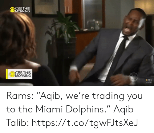 "Dolphins: CBS THIS  MORNING  CBS THIS  MORNING  CBS  MORNING Rams: ""Aqib, we're trading you to the Miami Dolphins.""   Aqib Talib: https://t.co/tgwFJtsXeJ"