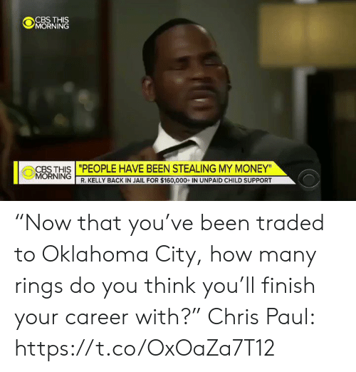 "Traded: CBS THIS  MORNING  CBS THIS ""PEOPLE HAVE BEEN STEALING MY MONEY""  MORNING R. KELLY BACK IN JAIL FOR $160,000+ IN UNPAID CHILD SUPPORT ""Now that you've been traded to Oklahoma City, how many rings do you think you'll finish your career with?""  Chris Paul: https://t.co/OxOaZa7T12"
