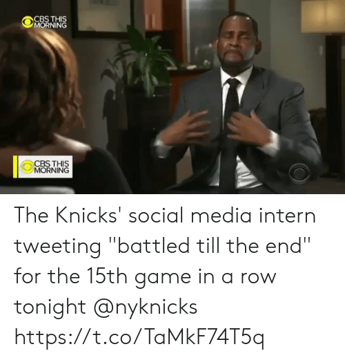 "Till: CBS THIS  MORNING  CBSTHIS  MORNING The Knicks' social media intern tweeting ""battled till the end"" for the 15th game in a row tonight @nyknicks  https://t.co/TaMkF74T5q"