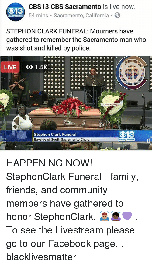 Black Lives Matter: CBS13 CBS Sacramento is live now  54 mins Sacramento, California  13  STEPHON CLARK FUNERAL: Mourners have  gathered to remember the Sacramento man who  as shot and killed by police  LIVE  Stephon Clark Funeral  Bayside of South Sacramento Church  O13 HAPPENING NOW! StephonClark Funeral - family, friends, and community members have gathered to honor StephonClark. 🙇🏽‍♂️🙇🏿‍♀️💜 . To see the Livestream please go to our Facebook page. . blacklivesmatter
