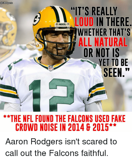 "Rodgering: @CBSSports  ""IT'S REALLY  LOUD  IN THERE  e PACKERS  WHETHER THAT'S  ALL NATURAL  OR NOT IS  YET TO BE  SEEN  THE NFL FOUND THE FALCONS USED FAKE  CROWD NOISE IN 2014 & 2015 Aaron Rodgers isn't scared to call out the Falcons faithful."
