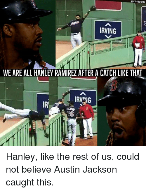 Ramirezes: @CBSSports  RVING  WE ARE ALL HANLEY RAMIREZ AFTER A CATCH LIKE THAT  IRVNG  IR  SO Hanley, like the rest of us, could not believe Austin Jackson caught this.