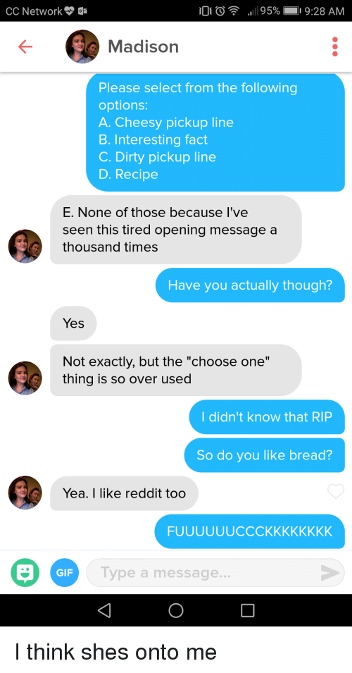 """Choose One, Gif, and Reddit: CC Network  Madison  Please select from the following  options:  A. Cheesy pickup line  B. Interesting fact  C. Dirty pickup line  D. Recipe  E. None of those because I've  seen this tired opening message a  thousand times  Have you actually though?  Yes  Not exactly, but the """"choose one""""  thing is so over used  I didn't know that RIP  So do you like bread?  Yea. I like reddit too  GIF  Type a message. I think shes onto me"""