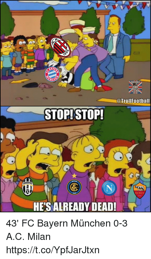 bayern munchen: CCER?  @TrollFootball  STOP!STOP!  UVENTUS  ROMA  1927  HE'S ALREADY DEAD! 43' FC Bayern München 0-3 A.C. Milan https://t.co/YpfJarJtxn