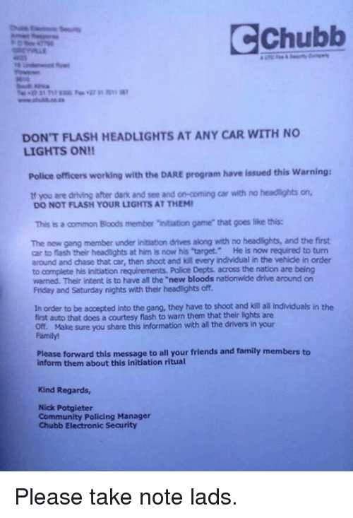 "Dank, 🤖, and Commons: CChubb  DON'T FLASH HEADLIGHTS AT ANY CAR WITH NO  LIGHTS ON!!  Police officers working with the DARE program have issued this warning:  if you are driving after dark and tee and on-coming car with no headlights on,  DO NOT FLASH YOUR LIGHTS ATTHEMI  This is a common Bloods member initiation game that goes like this:  The new gang member under initiation drives along with no headlights, and the first  car to flash their headtights at him is now his 'target. He is now required to turn  around and chase that car, then shoot and kill every individual in the vehide in order  to complete his initiation requirements. Police Depts. across the nation are being  warmed. Their intent is to have all the ""new bloods nationwide drive around on  Friday and Saturday nights with their headlights off.  In order to be accepted into the gang, they have to shoot and kill all individuals in the  first auto that does a courtesy flash to warm them that their lights are  off. Make sure you share this information with all the drivers in your  Please forward this message to all your friends and family members to  inform them about this initiation ritual  Kind Regards,  Nick Potgieter  Community Policing Manager  Chubb Electronic Security Please take note lads."