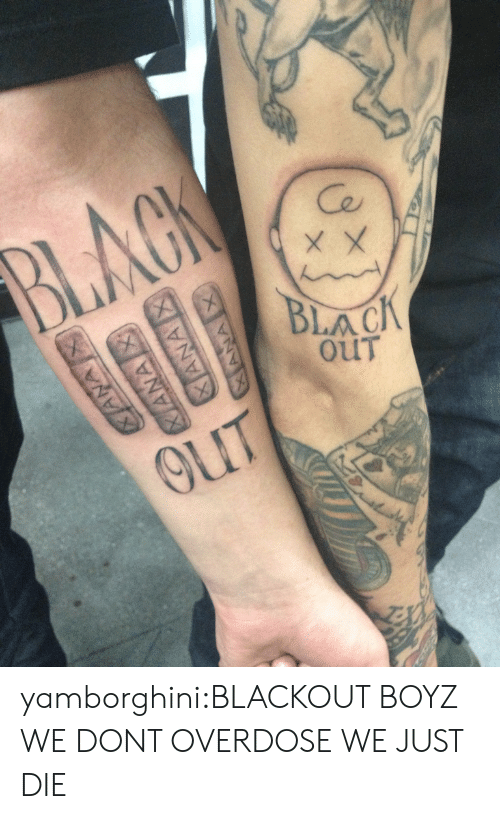 Tumblr, Black, and Blog: Ce  BLACK  OUT yamborghini:BLACKOUT BOYZ WE DONT OVERDOSE WE JUST DIE