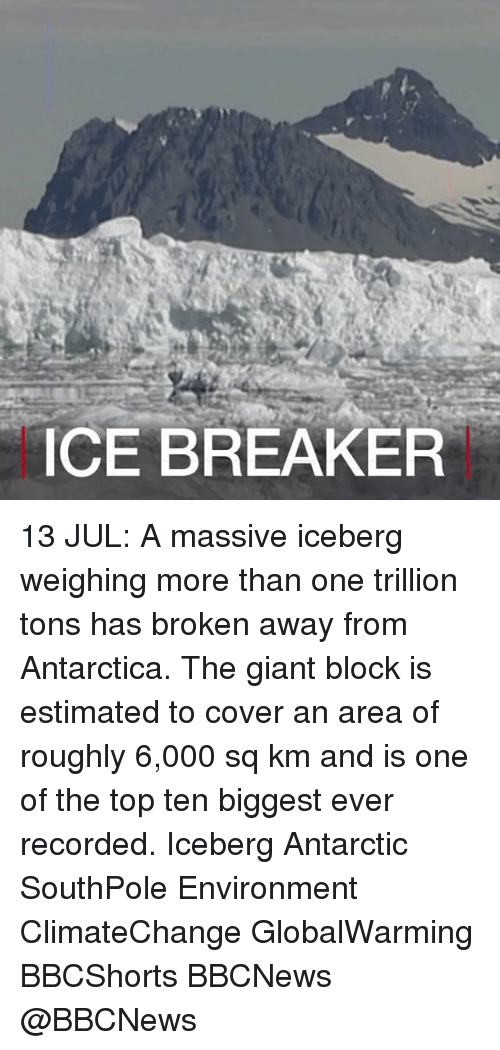antarctic: CE BREAKER 13 JUL: A massive iceberg weighing more than one trillion tons has broken away from Antarctica. The giant block is estimated to cover an area of roughly 6,000 sq km and is one of the top ten biggest ever recorded. Iceberg Antarctic SouthPole Environment ClimateChange GlobalWarming BBCShorts BBCNews @BBCNews