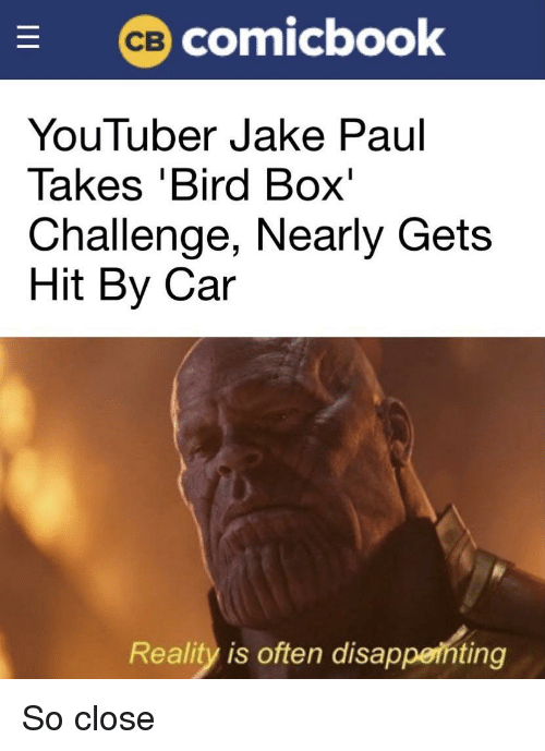 Reality, Jake Paul, and Youtuber: (ce) comicbook  YouTuber Jake Paul  lakes Bird Box  Challenge, Nearly Gets  Hit By Car  Reality is often disappeihting So close