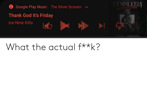 What The Actual F: CE NINE KILLS  Google Play Music  The Silver Scream  HebasYaktisiHL  Thank God It's Friday  Ice Nine Kills What the actual f**k?