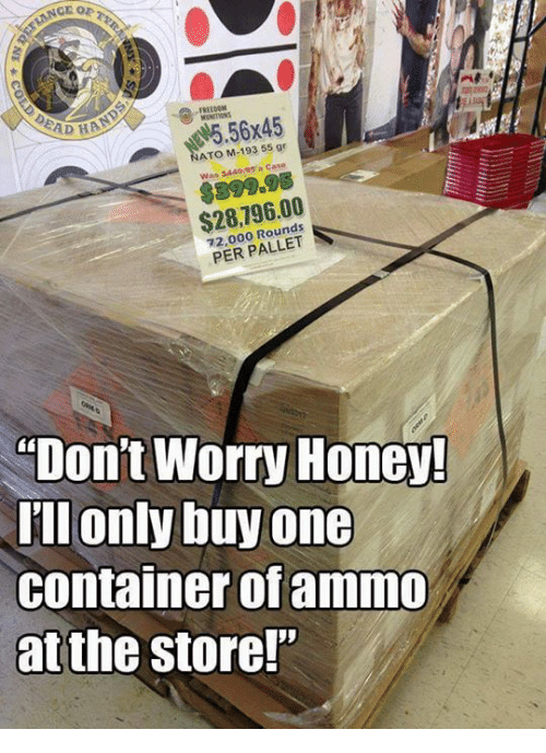 """Memes, Freedom, and 🤖: CE OP  DEAD  FREEDOM  #5.56x45  ATO M-193 55 gr  $399.95  $28,796.00  72,000 Rounds  PER PALLET  Don't Worry Honey  Tll only buy one  container ofammO  at the store!"""""""