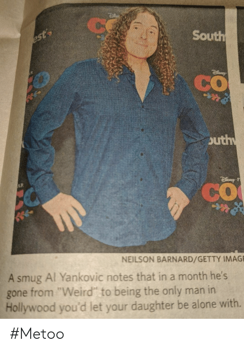 "Being Alone, Weird, and Image: Ce  South  est  CO  outh  AR  CO  NEILSON BARNARD/GETTY IMAGE  A smug Al Yankovic notes that in a month he's  from ""Weird"" to being the only man in  Hollywood you'd let your daughter be alone with.  gone #Metoo"