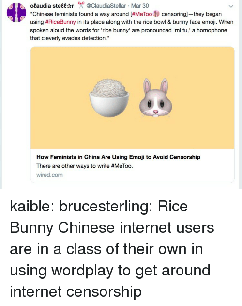 "Emoji, Internet, and Tumblr: ceaudia stell-tr 0 @ClaudiaStellar Mar 30  ""Chinese feminists found a way around [#MeToo tj censoring-they began  using #RiceBunny in its place along with the rice bowl & bunny face emoji. When  spoken aloud the words for 'rice bunny' are pronounced 'mi tu,' a homophone  that cleverly evades detection.""  How Feminists in China Are Using Emoji to Avoid Censorship  There are other ways to write #MeToo.  wired.com kaible:  brucesterling: Rice Bunny Chinese internet users are in a class of their own in using wordplay to get around internet censorship"