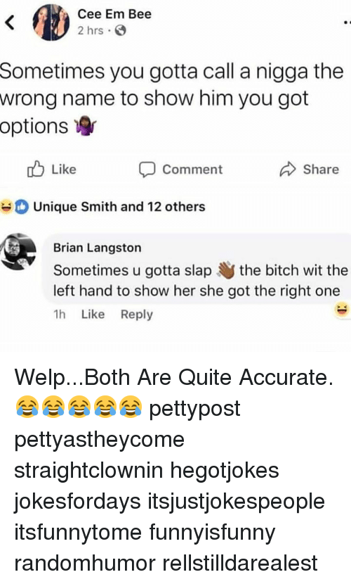 Bitch, Memes, and Quite: Cee Em Bee  2 hrs S  Sometimes you gotta call a nigga the  wrong name to show him you got  options  Like  Comment  Share  Unique Smith and 12 others  Brian Langston  Sometimes u gotta slap the bitch wit the  left hand to show her she got the right one  1h Like Reply Welp...Both Are Quite Accurate. 😂😂😂😂😂 pettypost pettyastheycome straightclownin hegotjokes jokesfordays itsjustjokespeople itsfunnytome funnyisfunny randomhumor rellstilldarealest