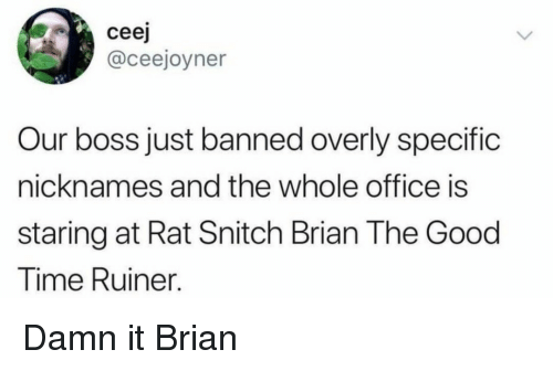 overly: ceej  @ceejoyner  Our boss just banned overly specific  nicknames and the whole office is  staring at Rat Snitch Brian The Good  Time Ruiner. Damn it Brian