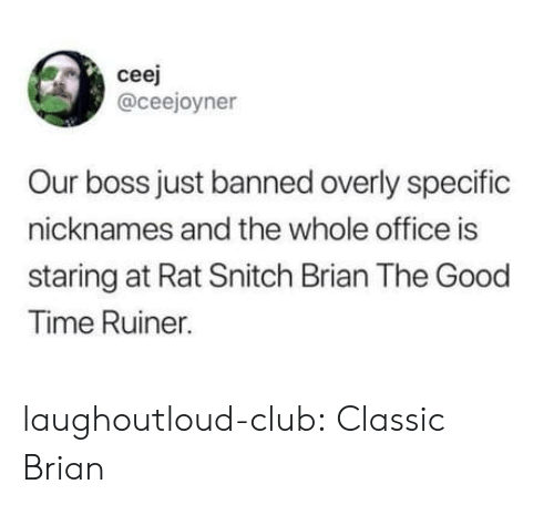overly: ceej  @ceejoyner  Our boss just banned overly specific  nicknames and the whole office is  staring at Rat Snitch Brian The Good  Time Ruiner. laughoutloud-club:  Classic Brian