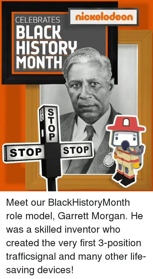 Memes, Nickelodeon, and Models: CELEBRATES  nickelodeon  BLACK  HISTORV  MONTH  S  STOP STOP Meet our BlackHistoryMonth role model, Garrett Morgan. He was a skilled inventor who created the very first 3-position trafficsignal and many other life-saving devices!