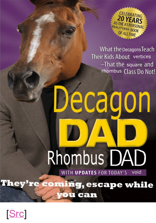 """Dad, Reddit, and Book: CELEBRATING  20 YEARS  AS THE #1 PERSONAL  EALITY#44 BOOK  OF ALL TIME  What the Decagons Teach  Their Kids About vertices  -That the square and  rhombus Class Do Not!  Decagon  DAD  Rhombus DAD  WITH UPDATES FOR TODAY'S void  They're coming, escape while  you can <p>[<a href=""""https://www.reddit.com/r/surrealmemes/comments/869gxz/one_s_i_m_p_l_e_trick/"""">Src</a>]</p>"""