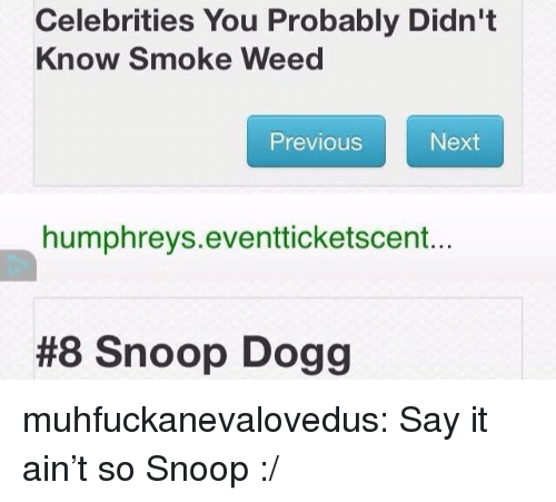 Snoop, Snoop Dogg, and Tumblr: Celebrities You Probably Didn't  Know Smoke Weed  Previous  Next  humphreys.eventticketscent...  #8 Snoop Dogg muhfuckanevalovedus: Say it ain't so Snoop :/