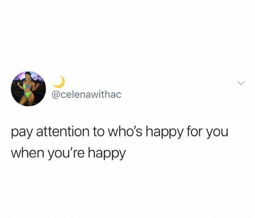 Relationships, Happy, and You: @celenawithac  pay attention to who's happy for you  when you're happy