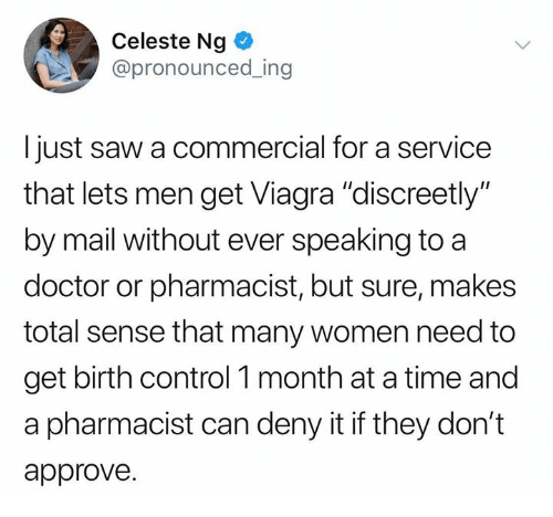 "Doctor, Memes, and Saw: Celeste Ng  @pronounced_ing  Ijust saw a commercial for a service  that lets men get Viagra ""discreetly""  by mail without ever speaking to a  doctor or pharmacist, but sure, makes  total sense that many women need to  get birth control 1 month at a time and  a pharmacist can deny it if they don't  approve."
