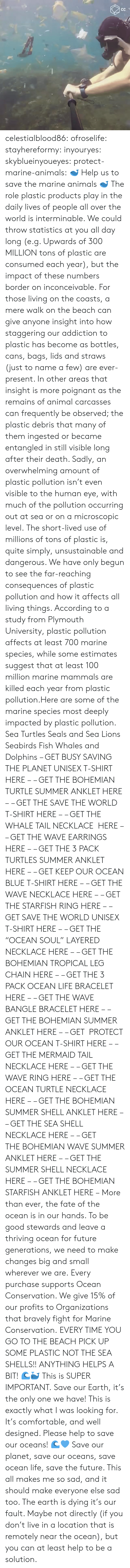 "Conservation: celestialblood86:  ofroselife: stayhereformy:  inyouryes:  skyblueinyoueyes:  protect-marine-animals:  🐋 Help us to save the marine animals 🐋 The role plastic products play in the daily lives of people all over the world is interminable. We could throw statistics at you all day long (e.g. Upwards of 300 MILLION tons of plastic are consumed each year), but the impact of these numbers border on inconceivable. For those living on the coasts, a mere walk on the beach can give anyone insight into how staggering our addiction to plastic has become as bottles, cans, bags, lids and straws (just to name a few) are ever-present. In other areas that insight is more poignant as the remains of animal carcasses can frequently be observed; the plastic debris that many of them ingested or became entangled in still visible long after their death. Sadly, an overwhelming amount of plastic pollution isn't even visible to the human eye, with much of the pollution occurring out at sea or on a microscopic level. The short-lived use of millions of tons of plastic is, quite simply, unsustainable and dangerous. We have only begun to see the far-reaching consequences of plastic pollution and how it affects all living things. According to a study from Plymouth University, plastic pollution affects at least 700 marine species, while some estimates suggest that at least 100 million marine mammals are killed each year from plastic pollution.Here are some of the marine species most deeply impacted by plastic pollution. Sea Turtles Seals and Sea Lions Seabirds Fish Whales and Dolphins – GET BUSY SAVING THE PLANET UNISEX T-SHIRT HERE – – GET THE BOHEMIAN TURTLE SUMMER ANKLET HERE – – GET THE SAVE THE WORLD T-SHIRT HERE – – GET THE WHALE TAIL NECKLACE  HERE – – GET THE WAVE EARRINGS HERE – – GET THE 3 PACK TURTLES SUMMER ANKLET HERE – – GET KEEP OUR OCEAN BLUE T-SHIRT HERE – – GET THE WAVE NECKLACE HERE – – GET THE STARFISH RING HERE – – GET SAVE THE WORLD UNISEX T-SHIRT HERE – – GET THE ""OCEAN SOUL"" LAYERED NECKLACE HERE – – GET THE BOHEMIAN TROPICAL LEG CHAIN HERE – – GET THE 3 PACK OCEAN LIFE BRACELET HERE – – GET THE WAVE BANGLE BRACELET HERE – – GET THE BOHEMIAN SUMMER ANKLET HERE – – GET  PROTECT OUR OCEAN T-SHIRT HERE – – GET THE MERMAID TAIL NECKLACE HERE – – GET THE WAVE RING HERE – – GET THE OCEAN TURTLE NECKLACE HERE – – GET THE BOHEMIAN SUMMER SHELL ANKLET HERE – – GET THE SEA SHELL NECKLACE HERE – – GET THE BOHEMIAN WAVE SUMMER ANKLET HERE – – GET THE SUMMER SHELL NECKLACE HERE – – GET THE BOHEMIAN STARFISH ANKLET HERE – More than ever, the fate of the ocean is in our hands. To be good stewards and leave a thriving ocean for future generations, we need to make changes big and small wherever we are. Every purchase supports Ocean Conservation. We give 15% of our profits to Organizations that bravely fight for Marine Conservation.  EVERY TIME YOU GO TO THE BEACH PICK UP SOME PLASTIC NOT THE SEA SHELLS!! ANYTHING HELPS A BIT! 🌊🐳  This is SUPER IMPORTANT.  Save our Earth, it's the only one we have!  This is exactly what I was looking for. It's comfortable, and well designed. Please help to save our oceans! 🌊💙  Save our planet, save our oceans, save ocean life, save the future. This all makes me so sad, and it should make everyone else sad too. The earth is dying it's our fault. Maybe not directly (if you don't live in a location that is remotely near the ocean), but you can at least help to be a solution."