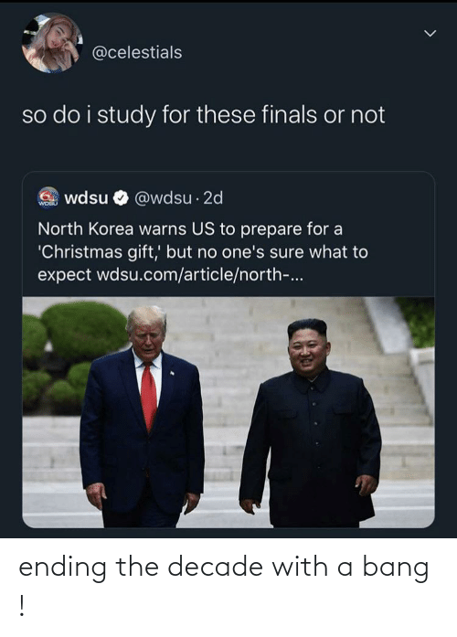 Christmas, Finals, and North Korea: @celestials  so do i study for these finals or not  G wdsu O @wdsu · 2d  WOGU  North Korea warns US to prepare for a  'Christmas gift,' but no one's sure what to  expect wdsu.com/article/north-... ending the decade with a bang !