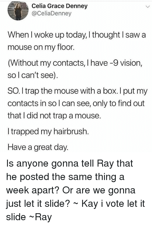 Saw, Trap, and Tumblr: Celia Grace Denney  @CeliaDenney  When l woke up today, thought I saw a  mouse on my floor.  (Without my contacts, I have -9 vision,  so l can't see).  SO.I trap the mouse with a box. I put my  contacts in so l can see, only to find out  that I did not trap a mouse.  I trapped my hairbrush.  Have a great day. Is anyone gonna tell Ray that he posted the same thing a week apart? Or are we gonna just let it slide? ~ Kay i vote let it slide ~Ray