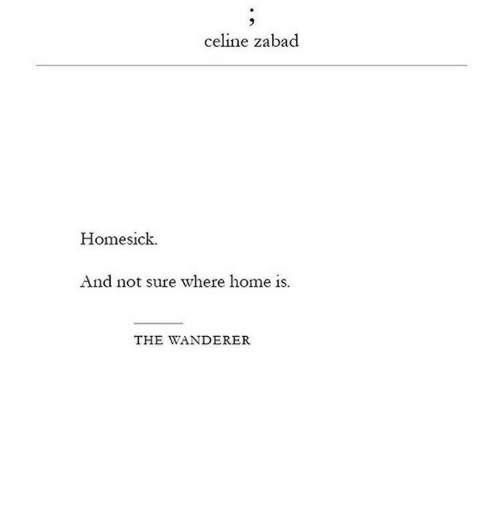 Home Is: celine zabad  Homesick  And not sure where home is.  THE WANDERER